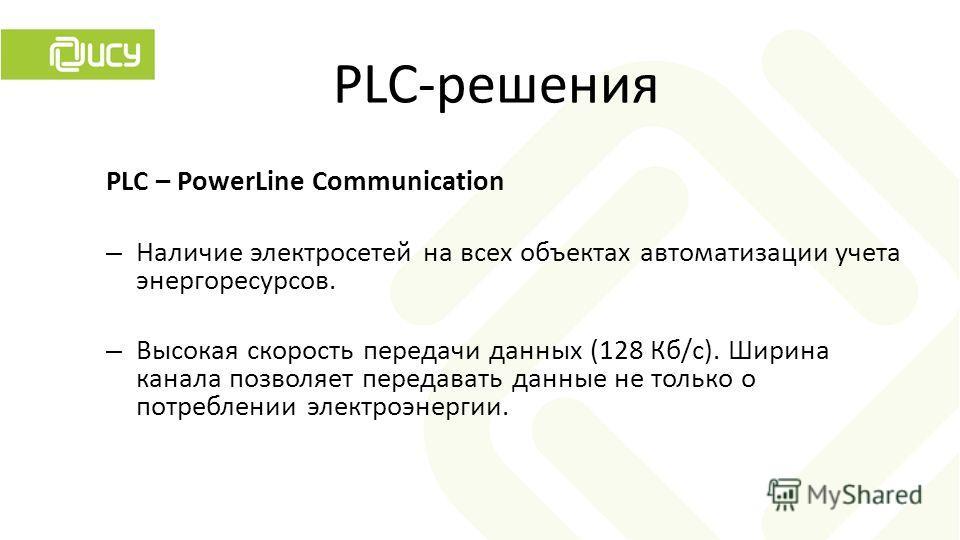 PLC – PowerLine Communication – Наличие электросетей на всех объектах автоматизации учета энергоресурсов. – Высокая скорость передачи данных (128 Кб/с). Ширина канала позволяет передавать данные не только о потреблении электроэнергии. PLC-решения