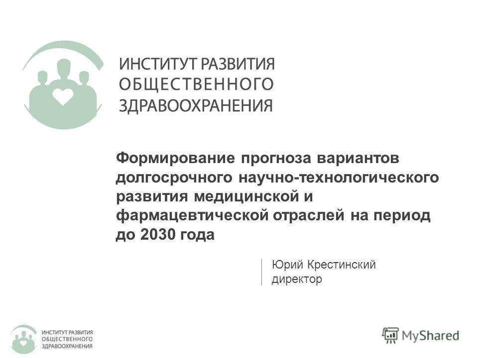 Юрий Крестинский директор Формирование прогноза вариантов долгосрочного научно-технологического развития медицинской и фармацевтической отраслей на период до 2030 года