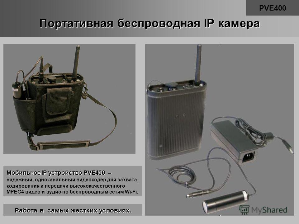 Портативная беспроводная IP камера PVE400 Мобильное IP устройство PVE400 – надёжный, одноканальный видеокодер для захвата, кодирования и передачи высококачественного MPEG4 видео и аудио по беспроводным сетям Wi-Fi. Работа в самых жестких условиях.