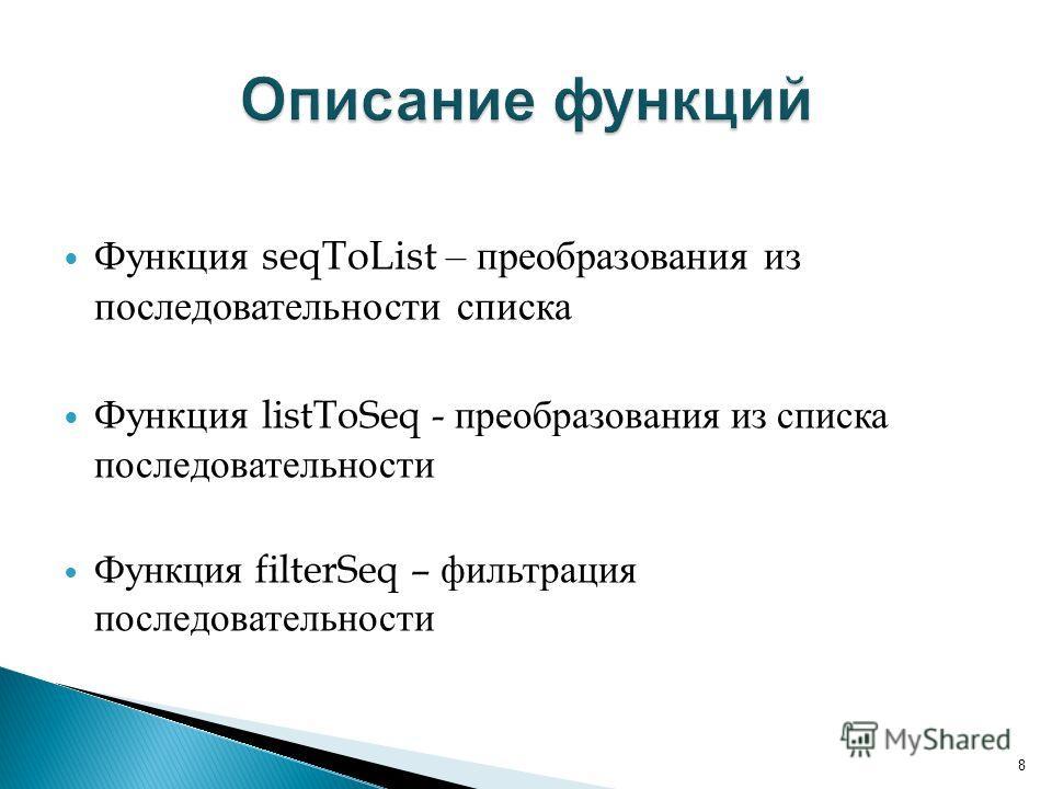 Функция seqToList – преобразования из последовательности списка Функция listToSeq - преобразования из списка последовательности Функция filterSeq – фильтрация последовательности 8