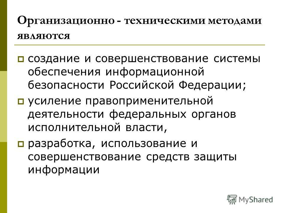 Организационно - техническими методами являются создание и совершенствование системы обеспечения информационной безопасности Российской Федерации; усиление правоприменительной деятельности федеральных органов исполнительной власти, разработка, исполь