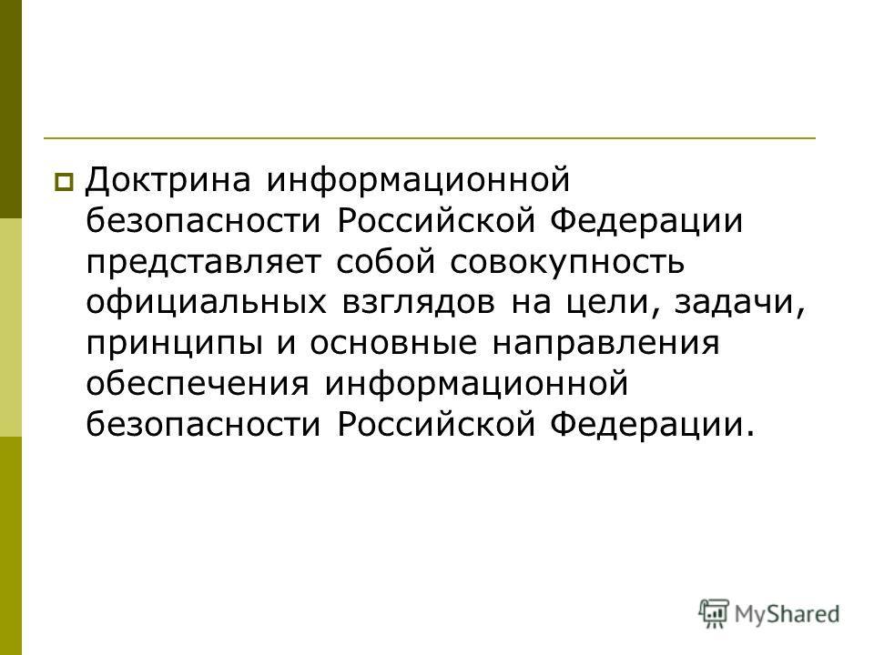 Доктрина информационной безопасности Российской Федерации представляет собой совокупность официальных взглядов на цели, задачи, принципы и основные направления обеспечения информационной безопасности Российской Федерации.