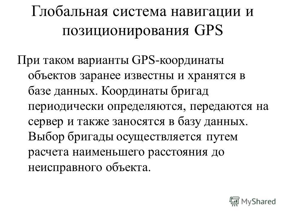 Глобальная система навигации и позиционирования GPS При таком варианты GPS-координаты объектов заранее известны и хранятся в базе данных. Координаты бригад периодически определяются, передаются на сервер и также заносятся в базу данных. Выбор бригады