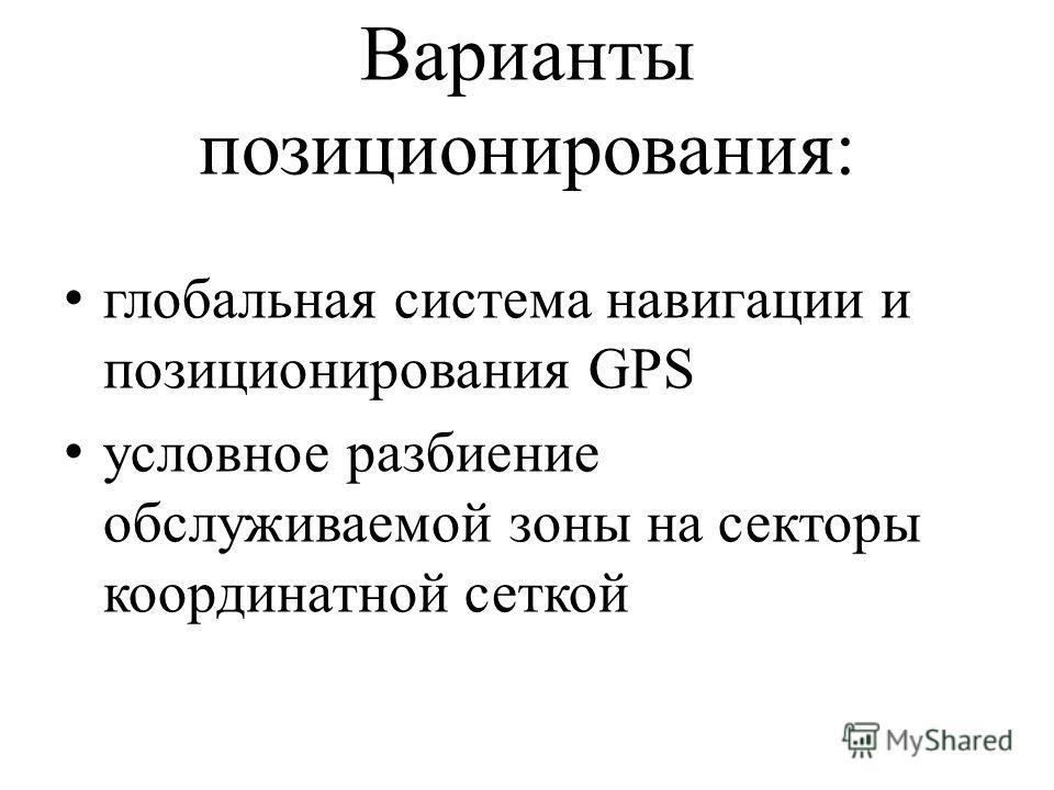 Варианты позиционирования: глобальная система навигации и позиционирования GPS условное разбиение обслуживаемой зоны на секторы координатной сеткой
