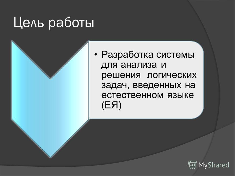 Цель работы Разработка системы для анализа и решения логических задач, введенных на естественном языке (ЕЯ)