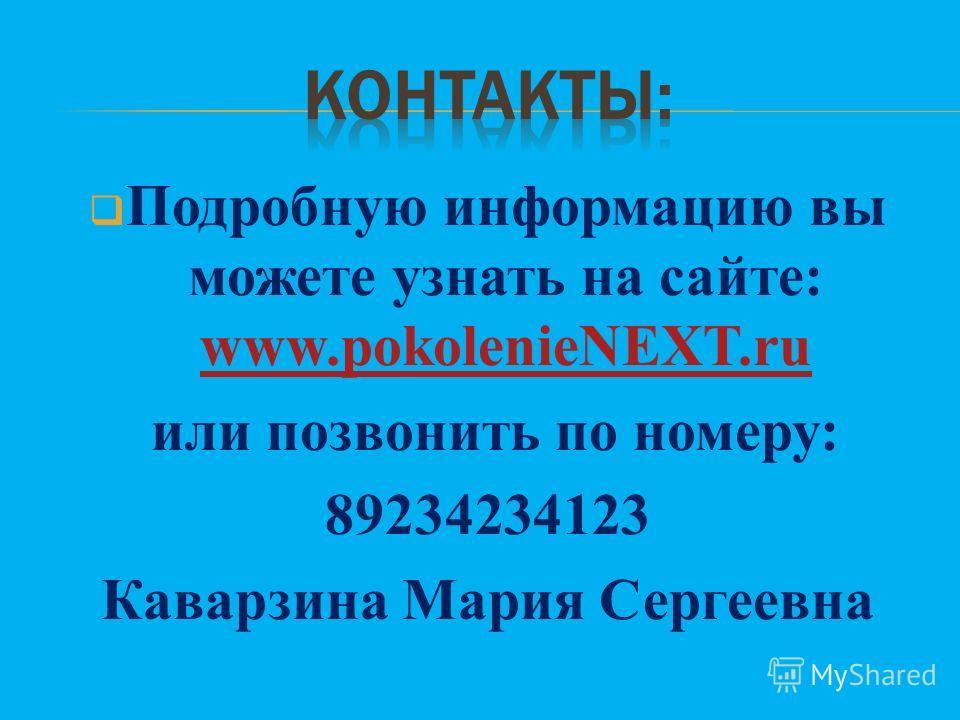 Подробную информацию вы можете узнать на сайте: www.pokolenieNEXT.ru www.pokolenieNEXT.ru или позвонить по номеру: 89234234123 Каварзина Мария Сергеевна