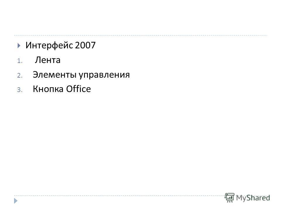 Интерфейс 2007 1. Лента 2. Элементы управления 3. Кнопка Office