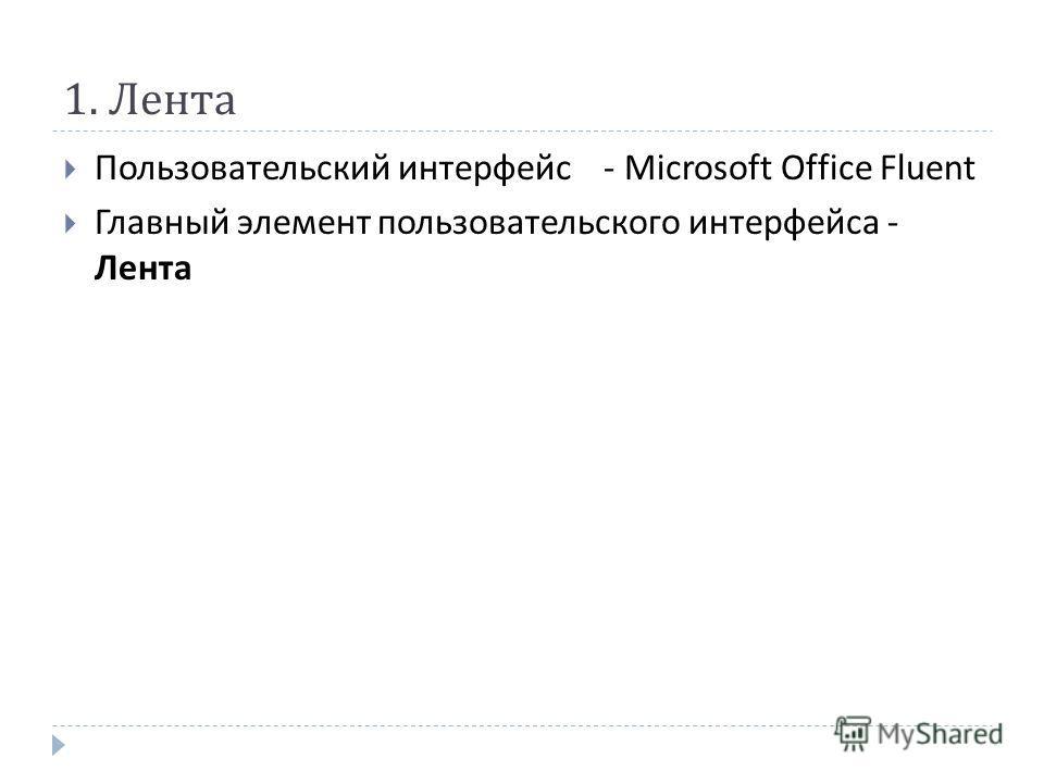 1. Лента Пользовательский интерфейс - Microsoft Office Fluent Главный элемент пользовательского интерфейса - Лента