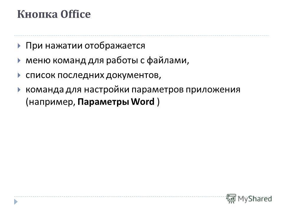 Кнопка Office При нажатии отображается меню команд для работы с файлами, список последних документов, команда для настройки параметров приложения ( например, Параметры Word )