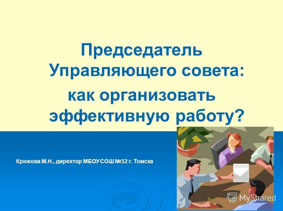 Председатель Управляющего совета: как организовать эффективную работу? Крюкова М.Н., директор МБОУ СОШ 32 г. Томска