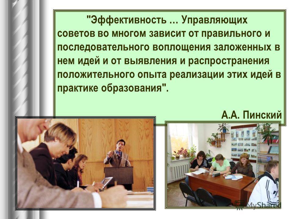 Эффективность … Управляющих советов во многом зависит от правильного и последовательного воплощения заложенных в нем идей и от выявления и распространения положительного опыта реализации этих идей в практике образования. А.А. Пинский