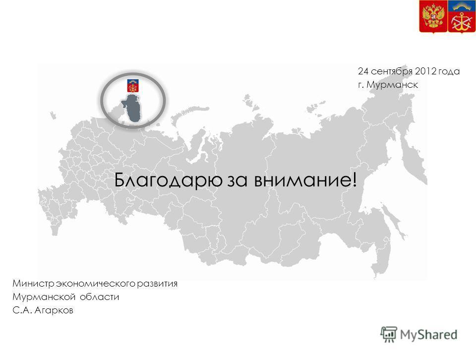 Благодарю за внимание! 24 сентября 2012 года г. Мурманск Министр экономического развития Мурманской области С.А. Агарков