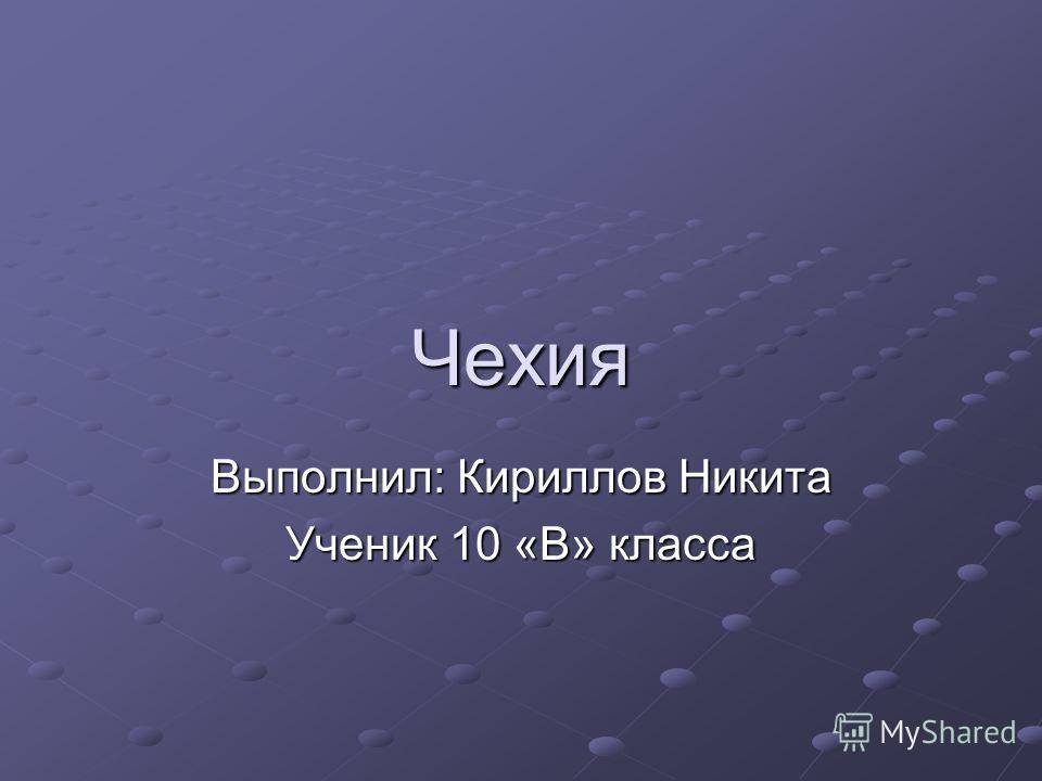Чехия Выполнил: Кириллов Никита Ученик 10 «В» класса