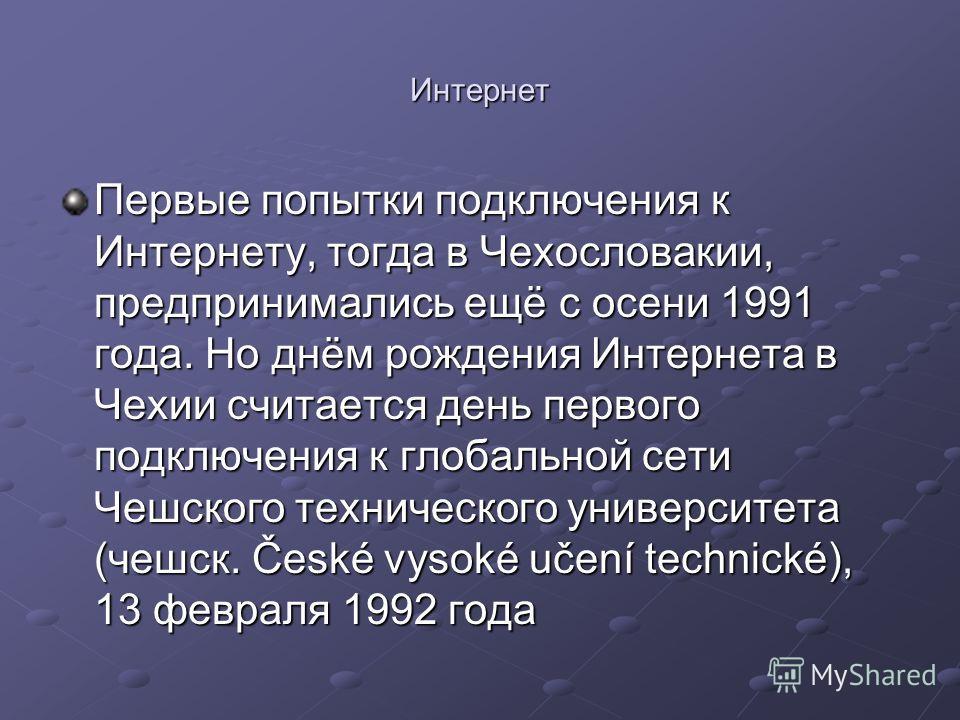 Интернет Первые попытки подключения к Интернету, тогда в Чехословакии, предпринимались ещё с осени 1991 года. Но днём рождения Интернета в Чехии считается день первого подключения к глобальной сети Чешского технического университета (чешск. České vys