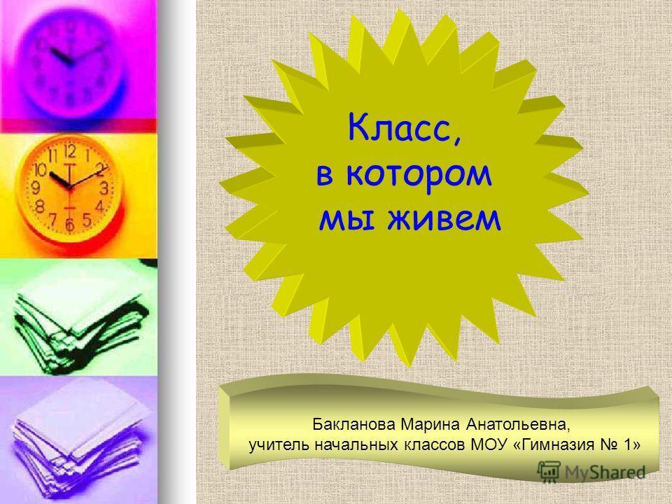 Класс, в котором мы живем Бакланова Марина Анатольевна, учитель начальных классов МОУ «Гимназия 1»