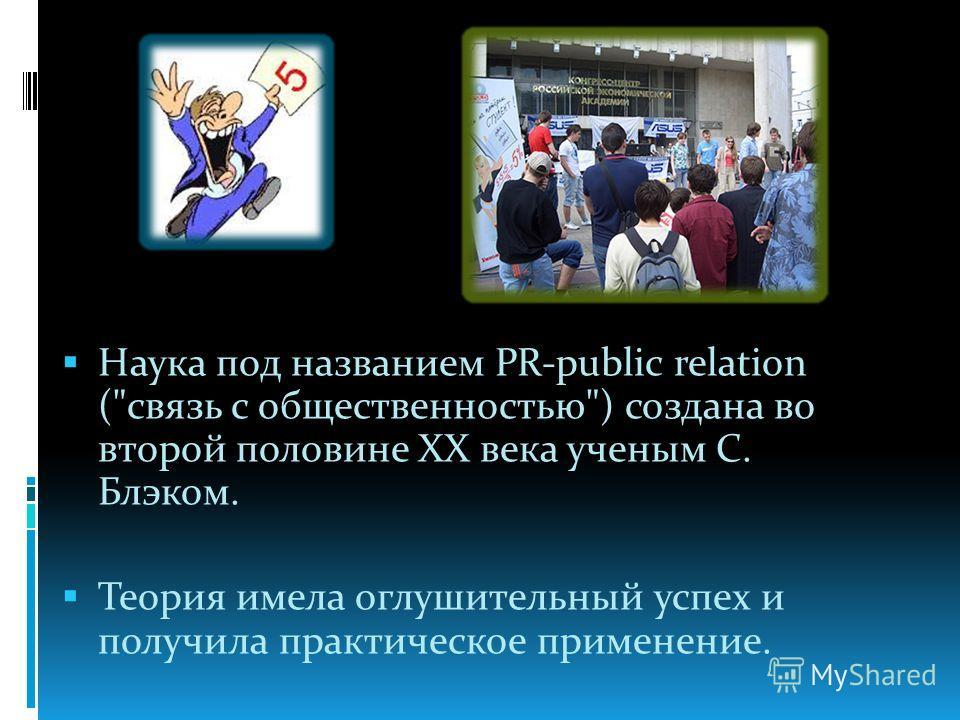 Наука под названием PR-public relation (связь с общественностью) создана во второй половине ХХ века ученым С. Блэком. Теория имела оглушительный успех и получила практическое применение.