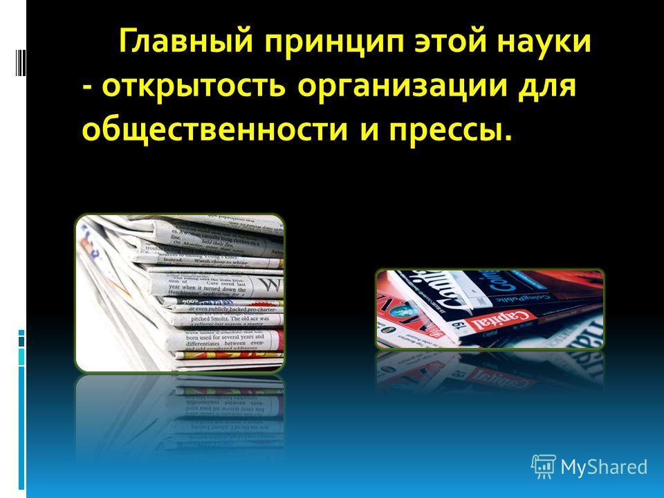 Главный принцип этой науки - открытость организации для общественности и прессы.