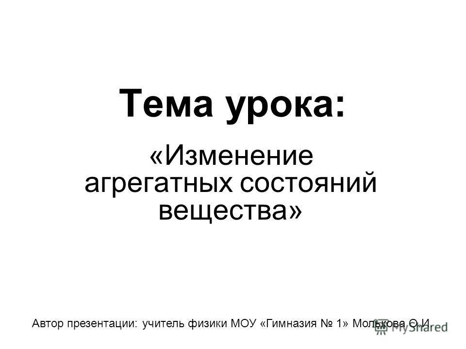 Тема урока: «Изменение агрегатных состояний вещества» Автор презентации: учитель физики МОУ «Гимназия 1» Молькова О.И.