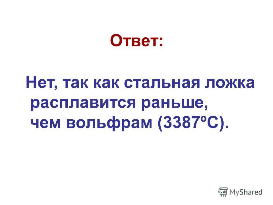 Ответ: Нет, так как стальная ложка расплавится раньше, чем вольфрам (3387ºС).