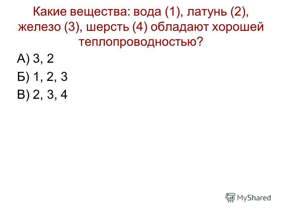 Какие вещества: вода (1), латунь (2), железо (3), шерсть (4) обладают хорошей теплопроводностью? А) 3, 2 Б) 1, 2, 3 В) 2, 3, 4