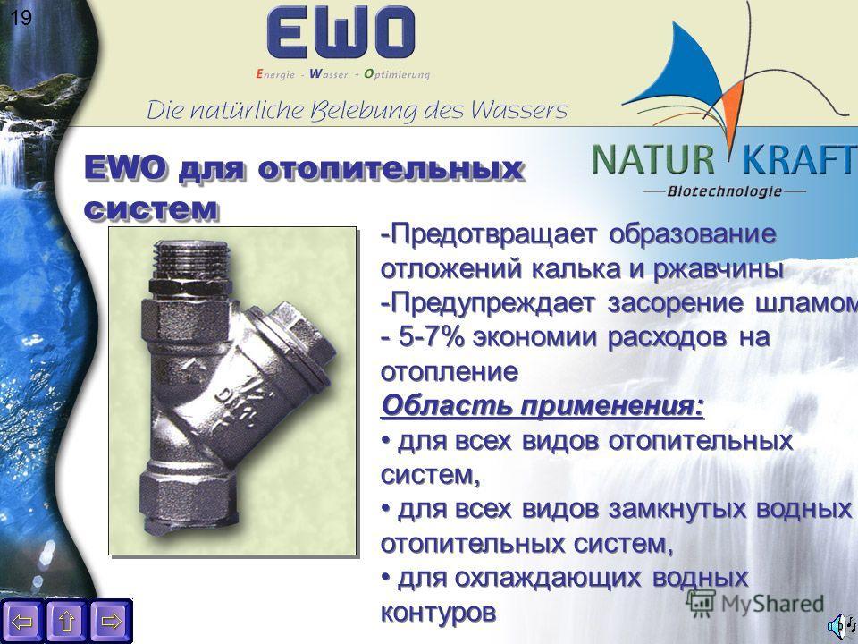 19 EWO для отопительных систем -Предотвращает образование отложений калька и ржавчины -Предупреждает засорение шламом - 5-7% экономии расходов на отопление Область применения: для всех видов отопительных систем, для всех видов замкнутых водных отопит