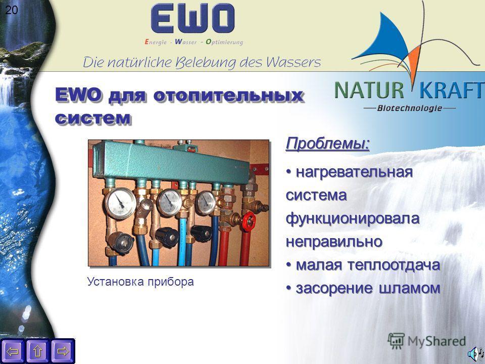 20 EWO для отопительных систем Установка прибора Проблемы: нагревательная система функционировала неправильно малая теплоотдача засорение шламом Проблемы: нагревательная система функционировала неправильно малая теплоотдача засорение шламом