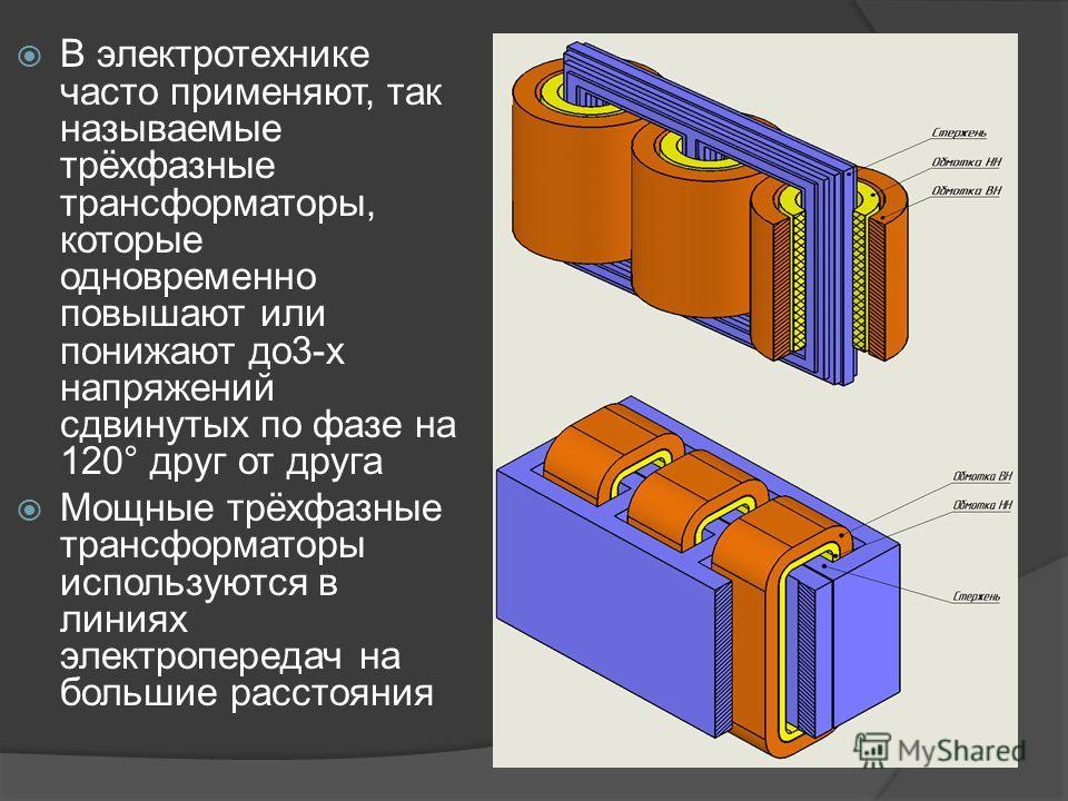 В электротехнике часто применяют, так называемые трёхфазные трансформаторы, которые одновременно повышают или понижают до3-х напряжений сдвинутых по фазе на 120° друг от друга Мощные трёхфазные трансформаторы используются в линиях электропередач на б