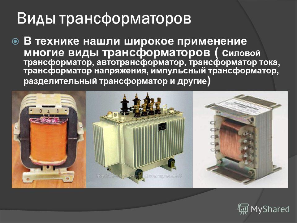 Виды трансформаторов В технике нашли широкое применение многие виды трансформаторов ( с иловой трансформатор, автотрансформатор, трансформатор тока, трансформатор напряжения, импульсный трансформатор, разделительный трансформатор и другие )