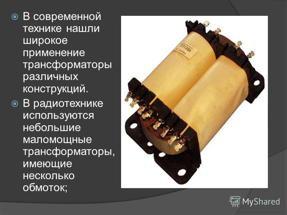 В современной технике нашли широкое применение трансформаторы различных конструкций. В радиотехнике используются небольшие маломощные трансформаторы, имеющие несколько обмоток;