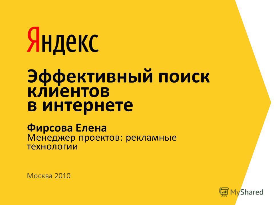 Москва 2010 Менеджер проектов: рекламные технологии Фирсова Елена Эффективный поиск клиентов в интернете