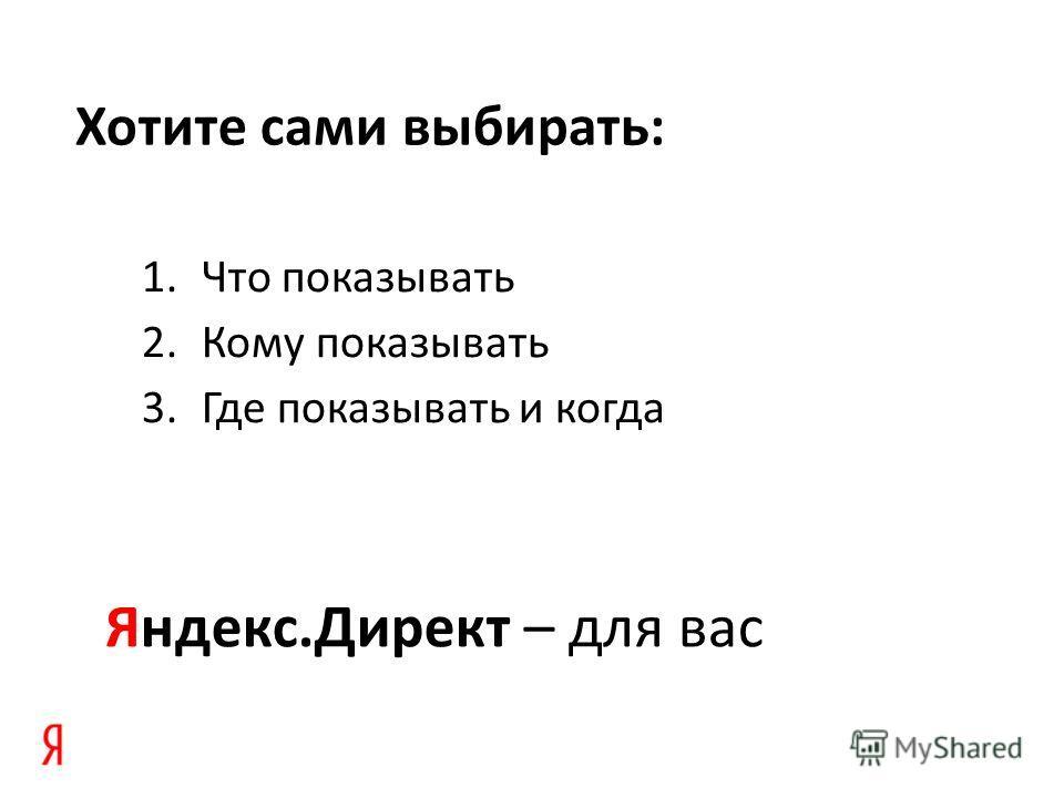 Хотите сами выбирать: 1.Что показывать 2.Кому показывать 3.Где показывать и когда Яндекс.Директ – для вас