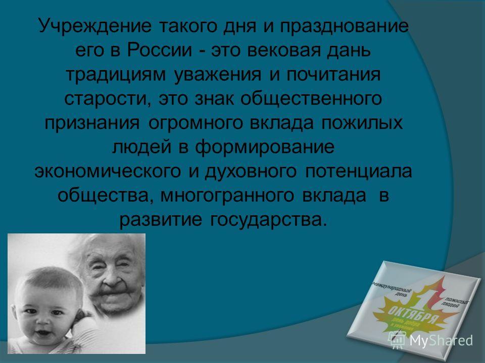 Учреждение такого дня и празднование его в России - это вековая дань традициям уважения и почитания старости, это знак общественного признания огромного вклада пожилых людей в формирование экономического и духовного потенциала общества, многогранного