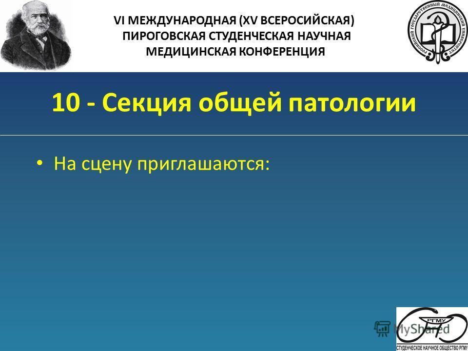 10 - Секция общей патологии На сцену приглашаются: VI МЕЖДУНАРОДНАЯ (XV ВСЕРОСИЙСКАЯ) ПИРОГОВСКАЯ СТУДЕНЧЕСКАЯ НАУЧНАЯ МЕДИЦИНСКАЯ КОНФЕРЕНЦИЯ