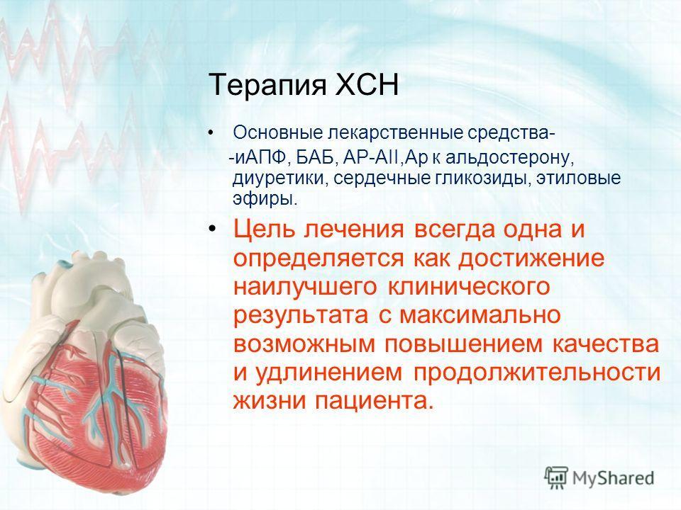 Терапия ХСН Основные лекарственные средства- -иАПФ, БАБ, АР-АII,Ар к альдостерону, диуретики, сердечные гликозиды, этиловые эфиры. Цель лечения всегда одна и определяется как достижение наилучшего клинического результата с максимально возможным повыш