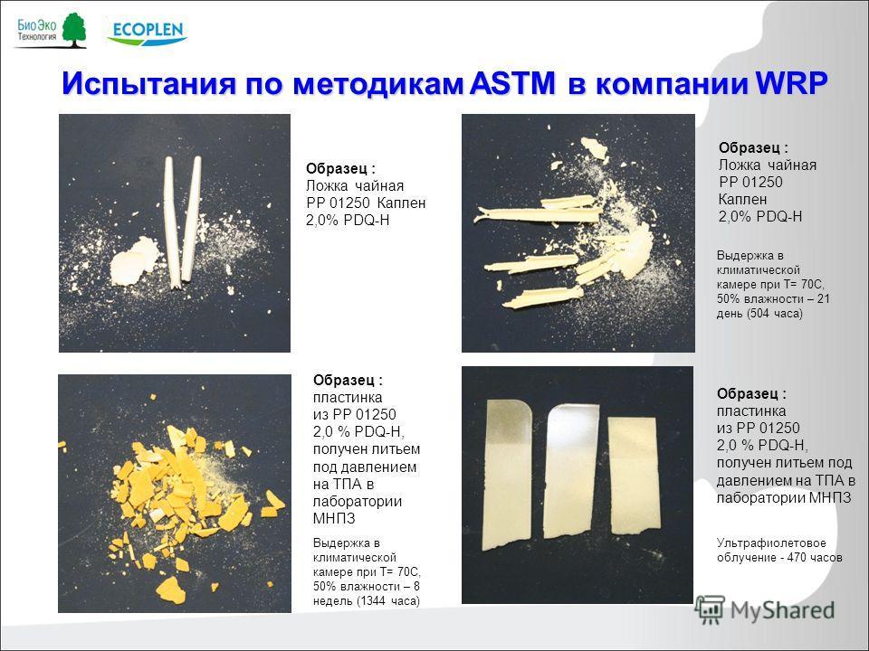 Испытания по методикам ASTM в компании WRP Образец : Ложка чайная PP 01250 Каплен 2,0% PDQ-H Выдержка в климатической камере при Т= 70С, 50% влажности – 21 день (504 часа) Образец : Ложка чайная PP 01250 Каплен 2,0% PDQ-H Образец : пластинка из РР 01