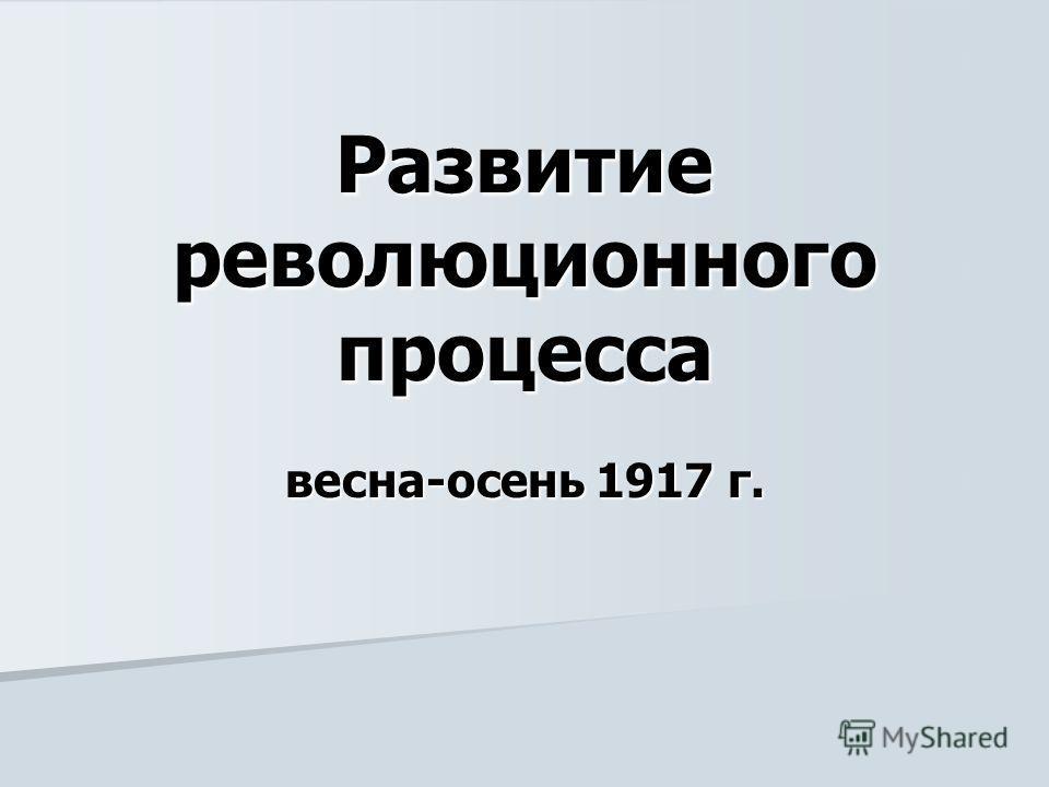 Развитие революционного процесса весна-осень 1917 г.