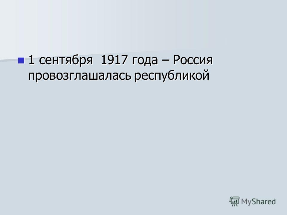 1 сентября 1917 года – Россия провозглашалась республикой 1 сентября 1917 года – Россия провозглашалась республикой