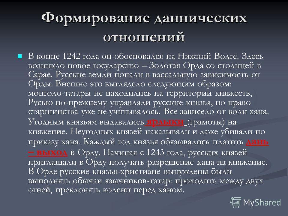 Формирование даннических отношений В конце 1242 года он обосновался на Нижний Волге. Здесь возникло новое государство – Золотая Орда со столицей в Сарае. Русские земли попали в вассальную зависимость от Орды. Внешне это выглядело следующим образом: м