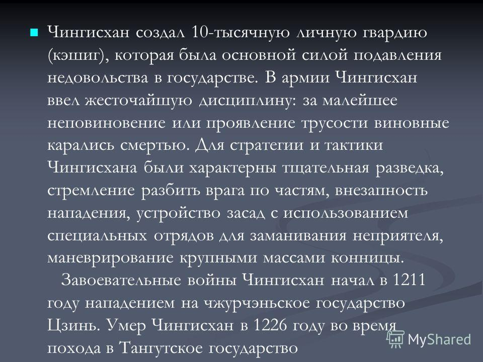 Чингисхан создал 10-тысячную личную гвардию (кэшиг), которая была основной силой подавления недовольства в государстве. В армии Чингисхан ввел жесточайшую дисциплину: за малейшее неповиновение или проявление трусости виновные карались смертью. Для ст