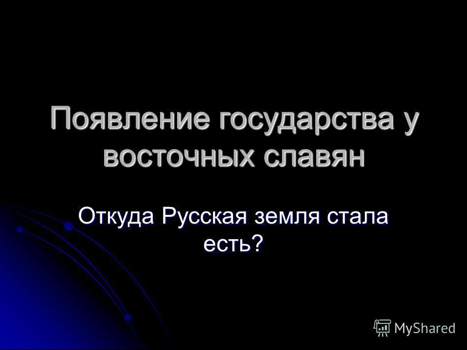 Появление государства у восточных славян Откуда Русская земля стала есть?
