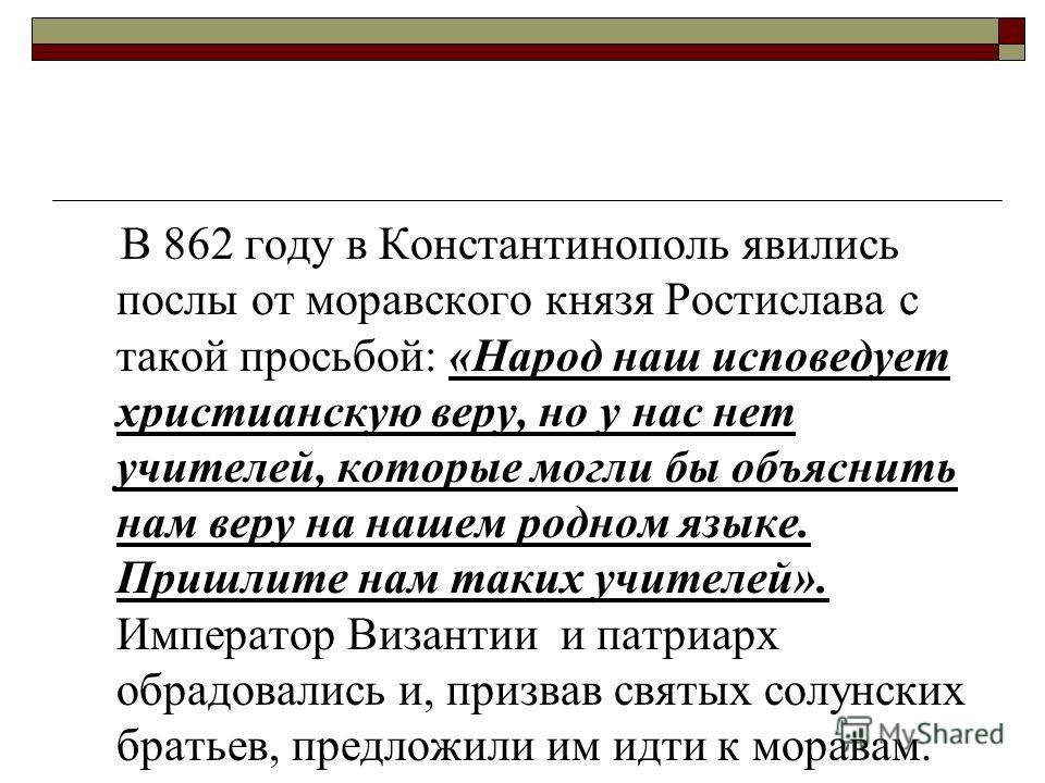 В 862 году в Константинополь явились послы от моравского князя Ростислава с такой просьбой: «Народ наш исповедует христианскую веру, но у нас нет учителей, которые могли бы объяснить нам веру на нашем родном языке. Пришлите нам таких учителей». Импер