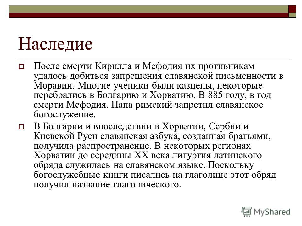 Наследие После смерти Кирилла и Мефодия их противникам удалось добиться запрещения славянской письменности в Моравии. Многие ученики были казнены, некоторые перебрались в Болгарию и Хорватию. В 885 году, в год смерти Мефодия, Папа римский запретил сл