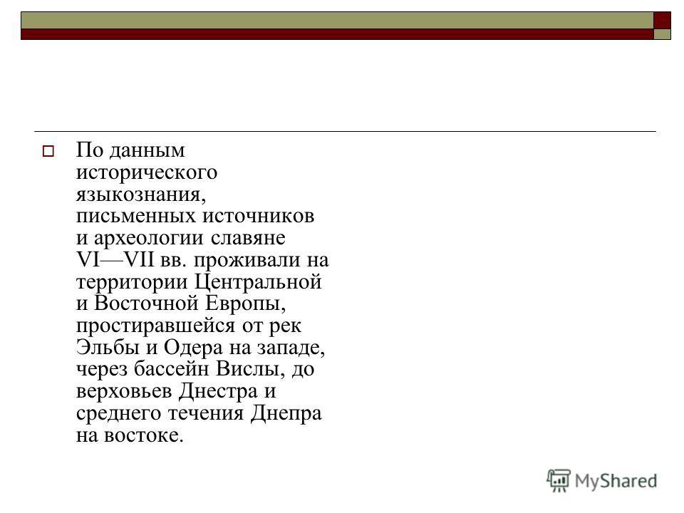 По данным исторического языкознания, письменных источников и археологии славяне VIVII вв. проживали на территории Центральной и Восточной Европы, простиравшейся от рек Эльбы и Одера на западе, через бассейн Вислы, до верховьев Днестра и среднего тече
