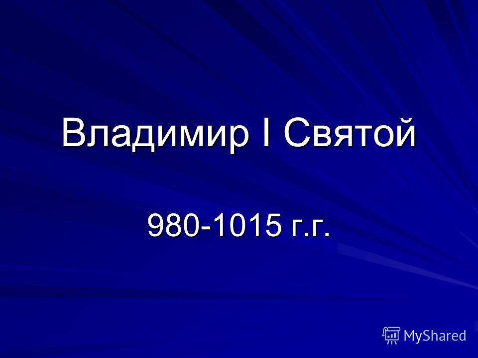Владимир I Святой 980-1015 г.г.