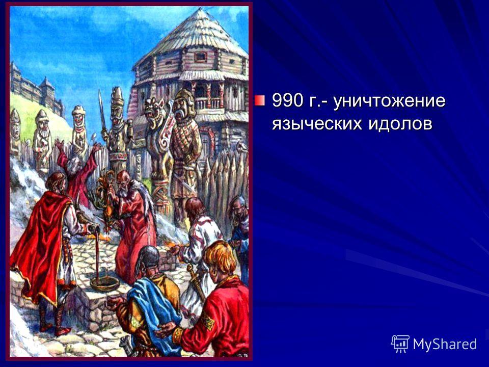 990 г.- уничтожение языческих идолов