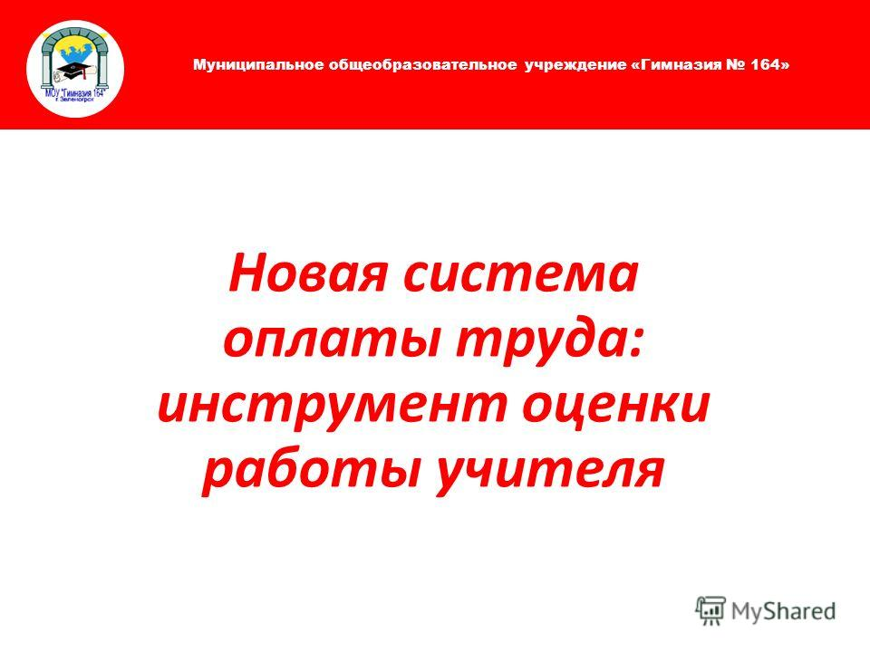 Муниципальное общеобразовательное учреждение «Гимназия 164» Новая система оплаты труда: инструмент оценки работы учителя