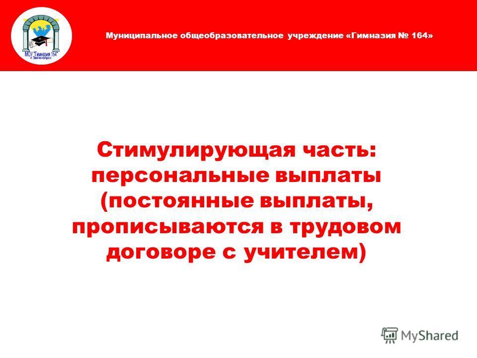 Муниципальное общеобразовательное учреждение «Гимназия 164» Стимулирующая часть: персональные выплаты (постоянные выплаты, прописываются в трудовом договоре с учителем)