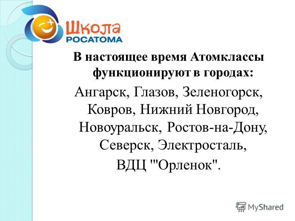 В настоящее время Атомклассы функционируют в городах: Ангарск, Глазов, Зеленогорск, Ковров, Нижний Новгород, Новоуральск, Ростов-на-Дону, Северск, Электросталь, ВДЦ 'Орленок.