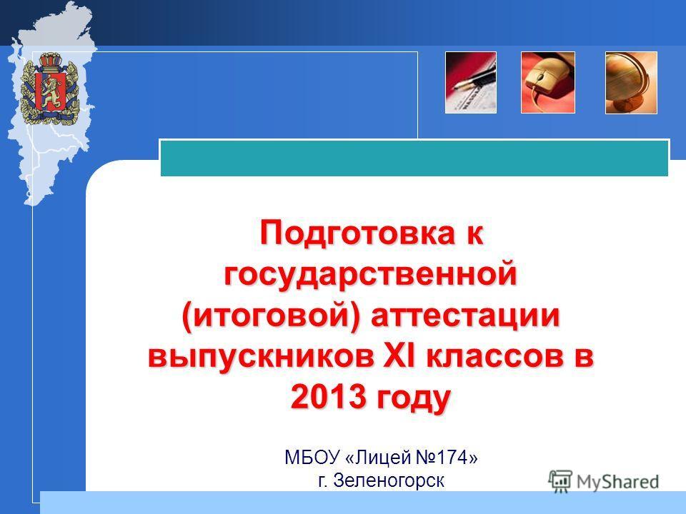Подготовка к государственной (итоговой) аттестации выпускников XI классов в 2013 году МБОУ «Лицей 174» г. Зеленогорск