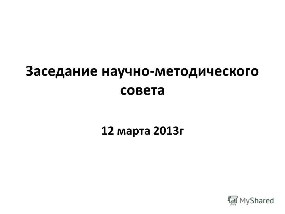 Заседание научно-методического совета 12 марта 2013г